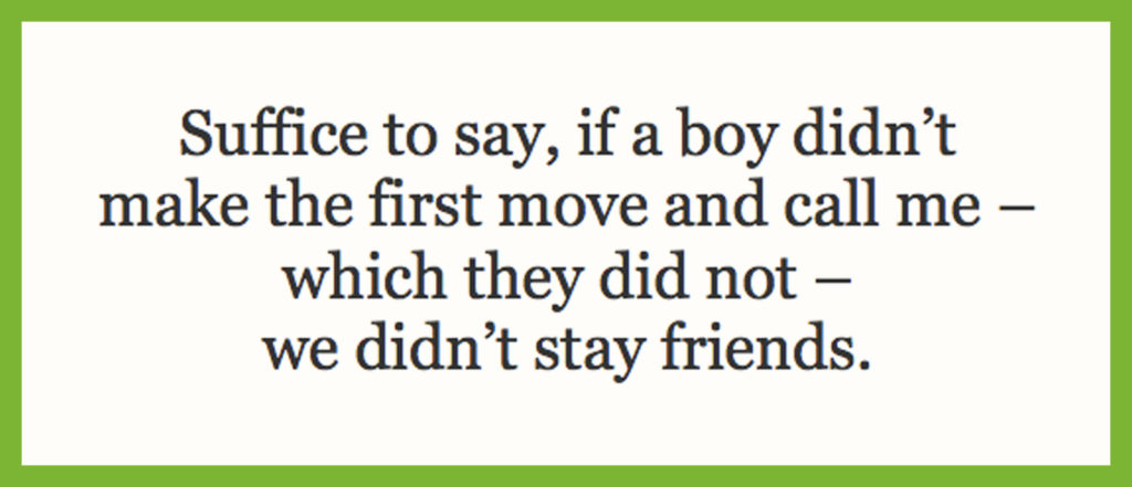Suffice to say, if a boy didn't make the first move and call me – which they did not – we didn't stay friends.